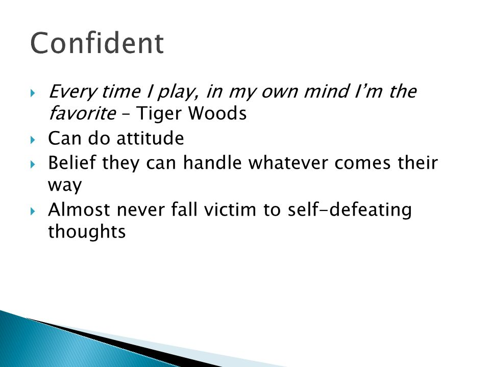  Every time I play, in my own mind I'm the favorite – Tiger Woods  Can do attitude  Belief they can handle whatever comes their way  Almost never