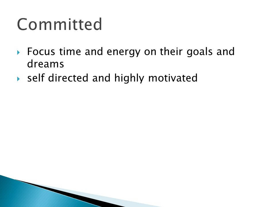  Focus time and energy on their goals and dreams  self directed and highly motivated