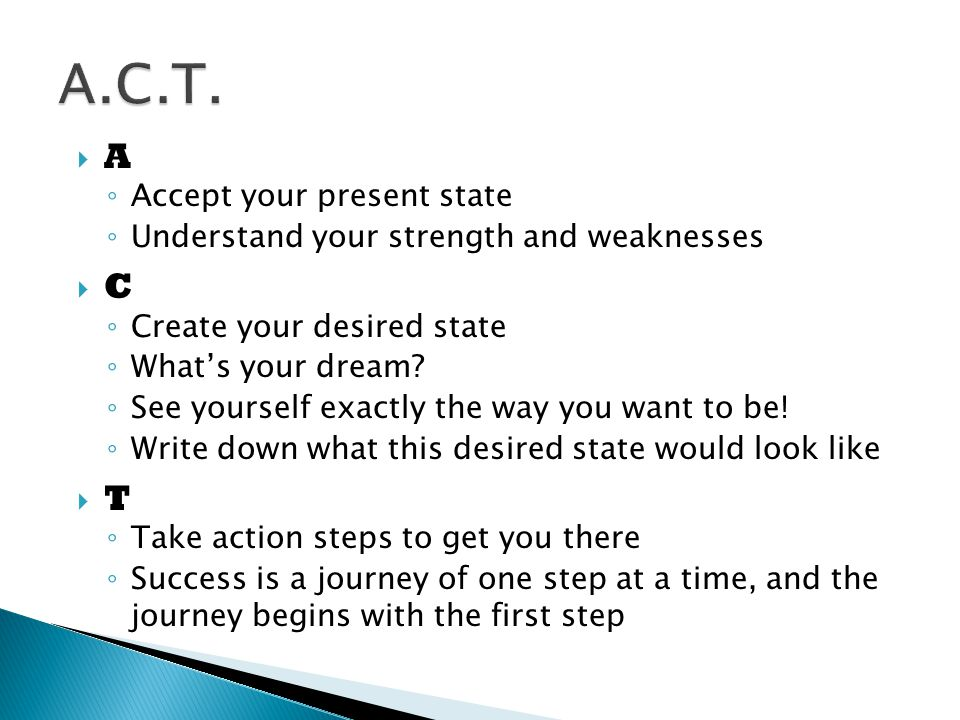  A ◦ Accept your present state ◦ Understand your strength and weaknesses  C ◦ Create your desired state ◦ What's your dream.