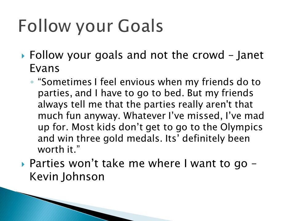 """ Follow your goals and not the crowd – Janet Evans ◦ """"Sometimes I feel envious when my friends do to parties, and I have to go to bed. But my friends"""