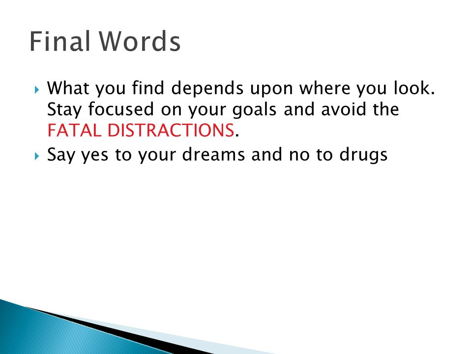  What you find depends upon where you look. Stay focused on your goals and avoid the FATAL DISTRACTIONS.  Say yes to your dreams and no to drugs