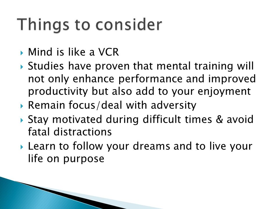  Mind is like a VCR  Studies have proven that mental training will not only enhance performance and improved productivity but also add to your enjoyment  Remain focus/deal with adversity  Stay motivated during difficult times & avoid fatal distractions  Learn to follow your dreams and to live your life on purpose
