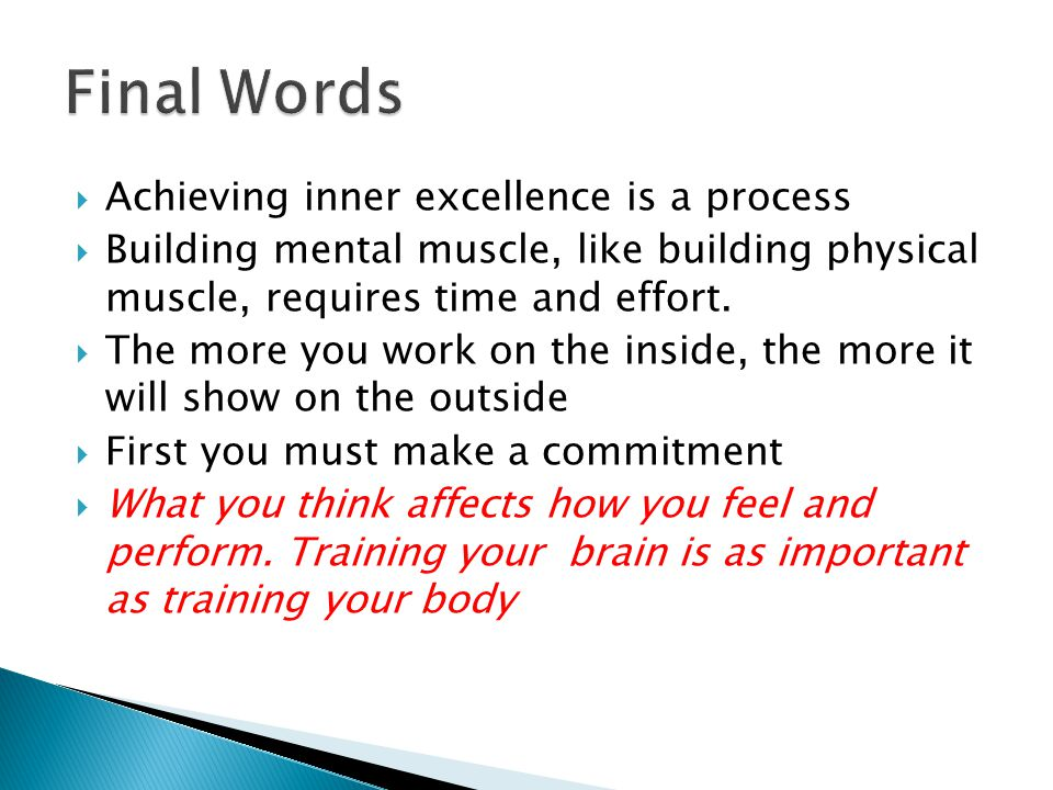  Achieving inner excellence is a process  Building mental muscle, like building physical muscle, requires time and effort.  The more you work on th