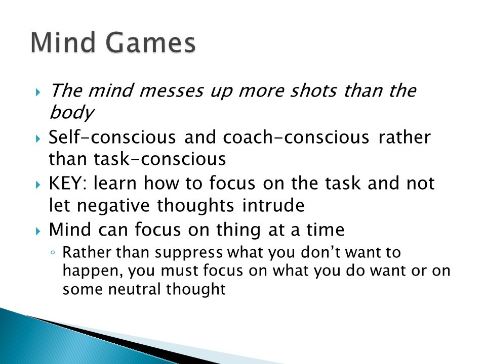 The mind messes up more shots than the body  Self-conscious and coach-conscious rather than task-conscious  KEY: learn how to focus on the task and not let negative thoughts intrude  Mind can focus on thing at a time ◦ Rather than suppress what you don't want to happen, you must focus on what you do want or on some neutral thought