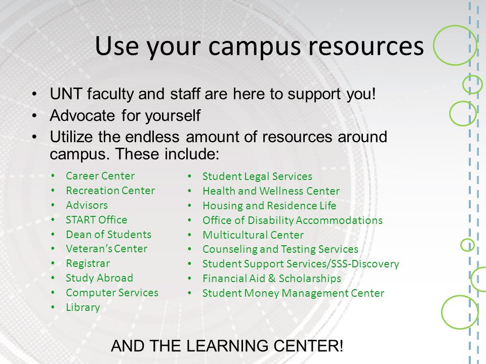 Use your campus resources UNT faculty and staff are here to support you! Advocate for yourself Utilize the endless amount of resources around campus.
