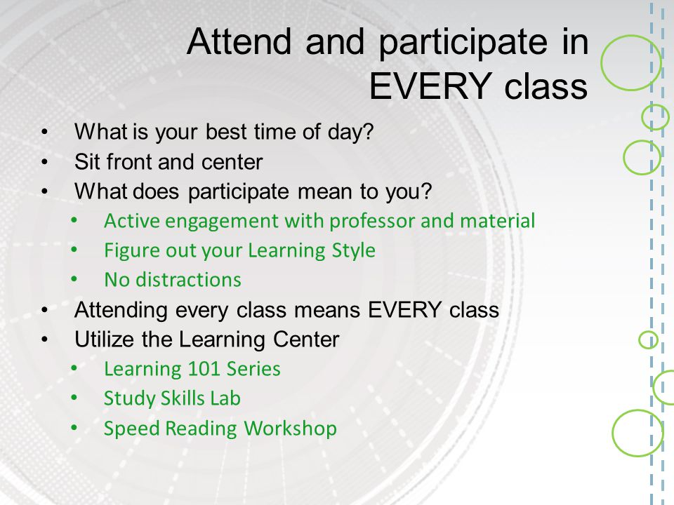 Attend and participate in EVERY class What is your best time of day? Sit front and center What does participate mean to you? Active engagement with pr