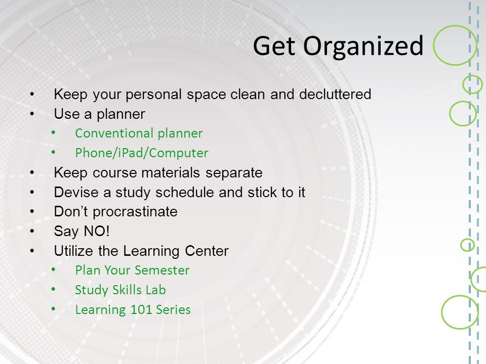 Get Organized Keep your personal space clean and decluttered Use a planner Conventional planner Phone/iPad/Computer Keep course materials separate Dev