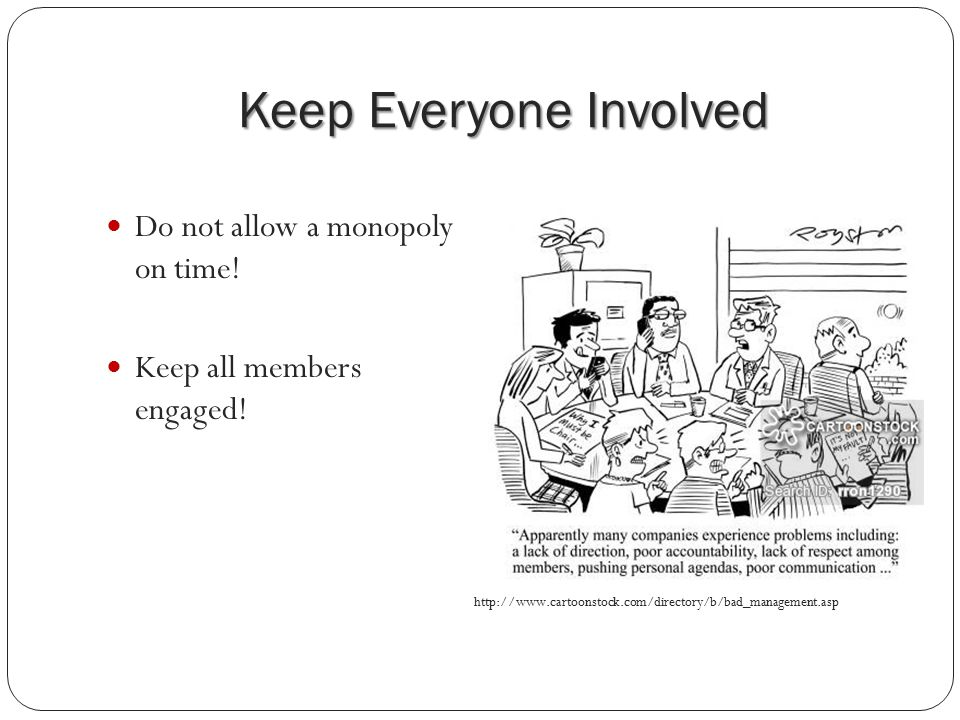 Keep Everyone Involved Do not allow a monopoly on time.