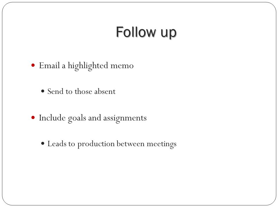 Follow up Email a highlighted memo Send to those absent Include goals and assignments Leads to production between meetings