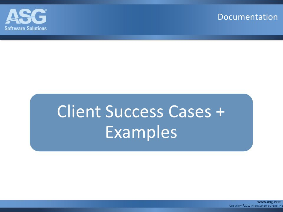 Copyright®2012 Allen Systems Group, Inc. www.asg.com Documentation Client Success Cases + Examples