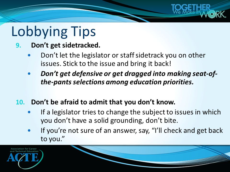 9. Don't get sidetracked. Don't let the legislator or staff sidetrack you on other issues.