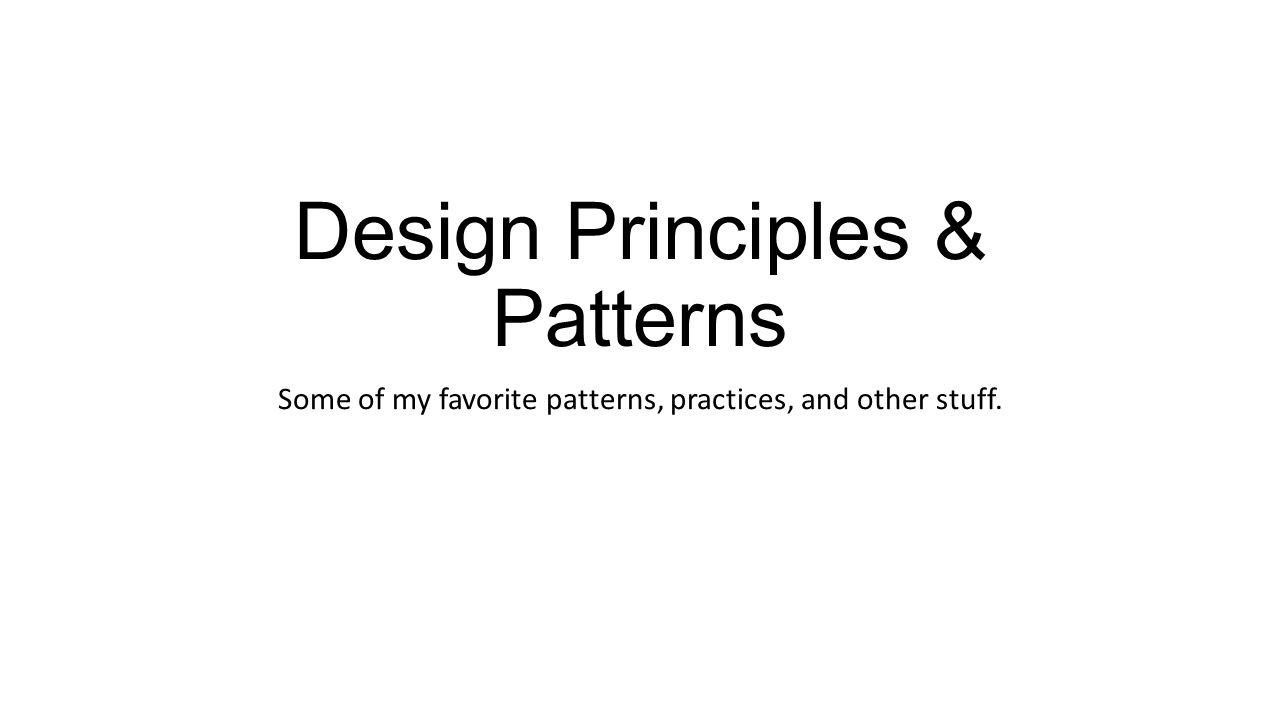 Design Principles & Patterns Some of my favorite patterns, practices, and other stuff.