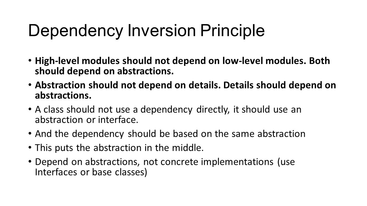 Dependency Inversion Principle High-level modules should not depend on low-level modules. Both should depend on abstractions. Abstraction should not d