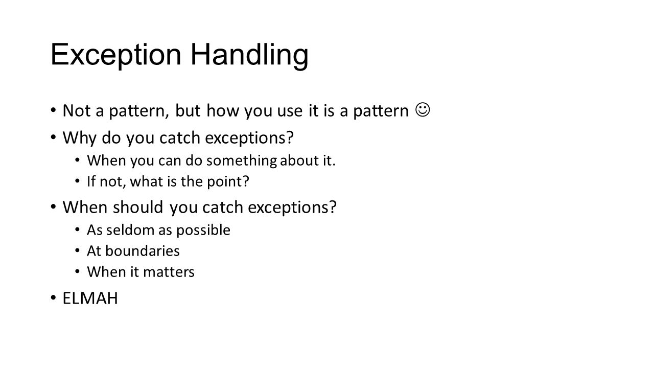 Exception Handling Not a pattern, but how you use it is a pattern Why do you catch exceptions? When you can do something about it. If not, what is the