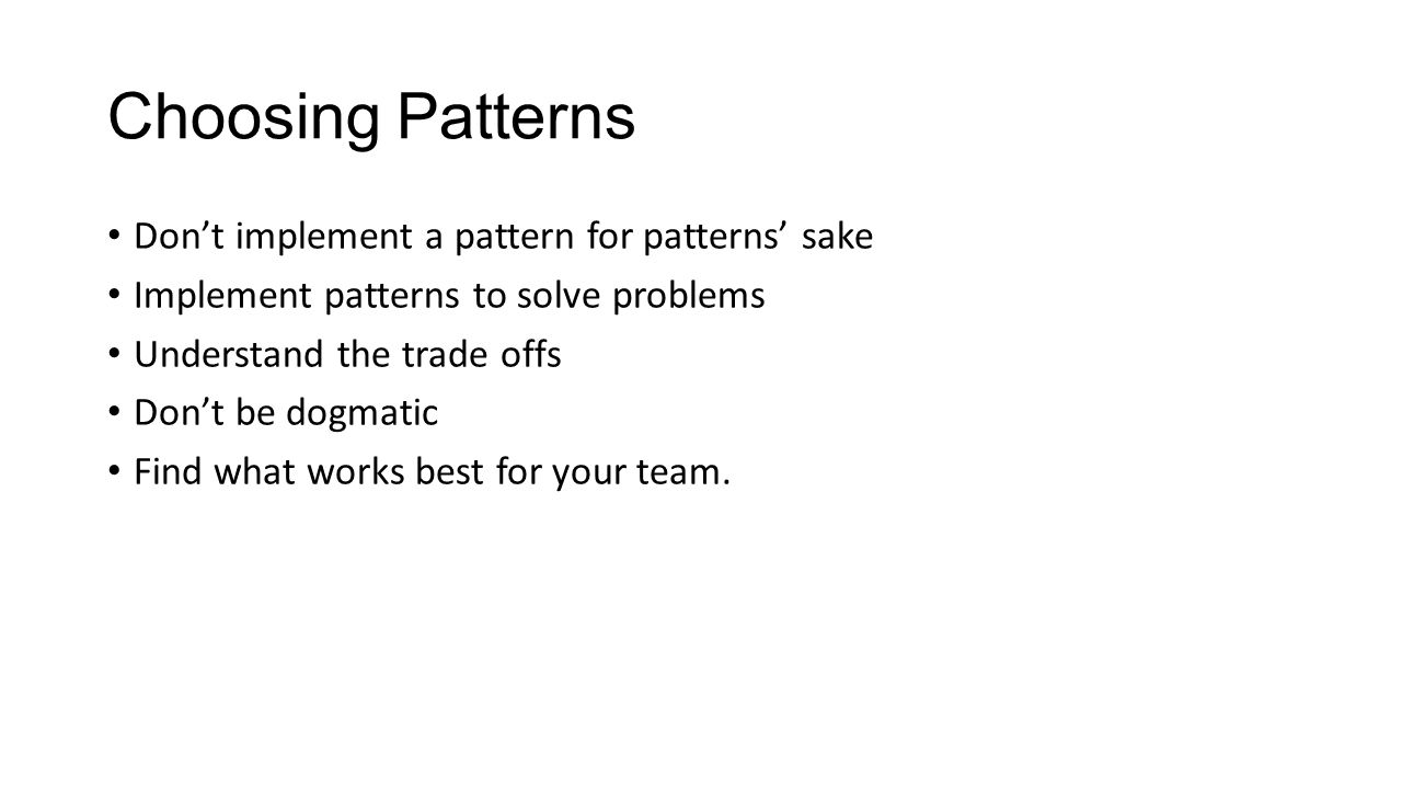 Choosing Patterns Don't implement a pattern for patterns' sake Implement patterns to solve problems Understand the trade offs Don't be dogmatic Find w