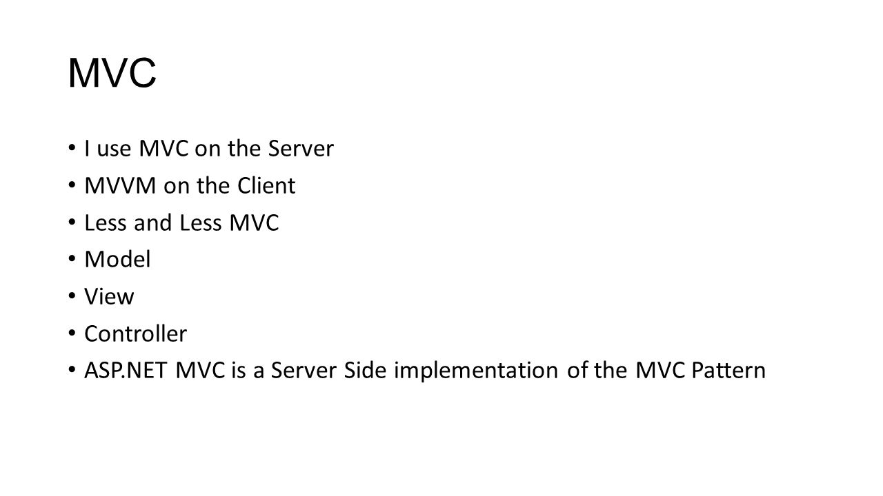 MVC I use MVC on the Server MVVM on the Client Less and Less MVC Model View Controller ASP.NET MVC is a Server Side implementation of the MVC Pattern