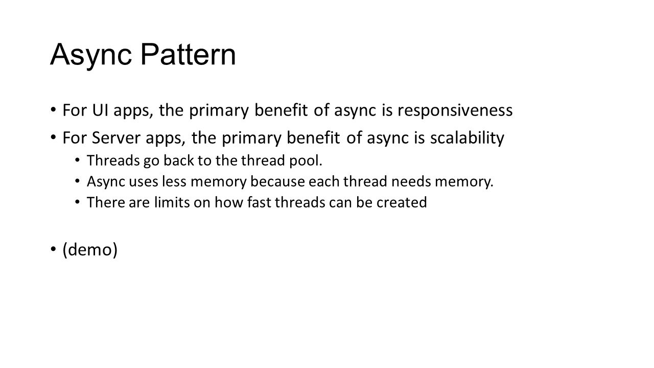 Async Pattern For UI apps, the primary benefit of async is responsiveness For Server apps, the primary benefit of async is scalability Threads go back