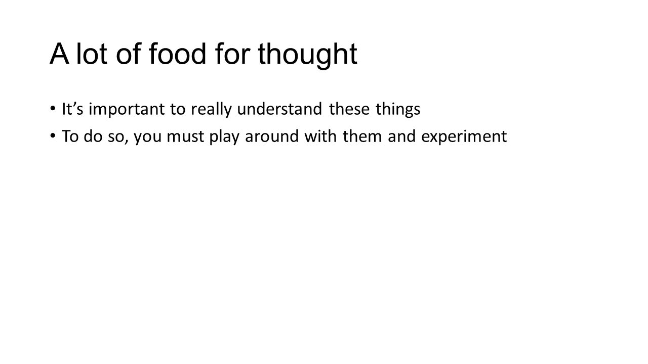 A lot of food for thought It's important to really understand these things To do so, you must play around with them and experiment