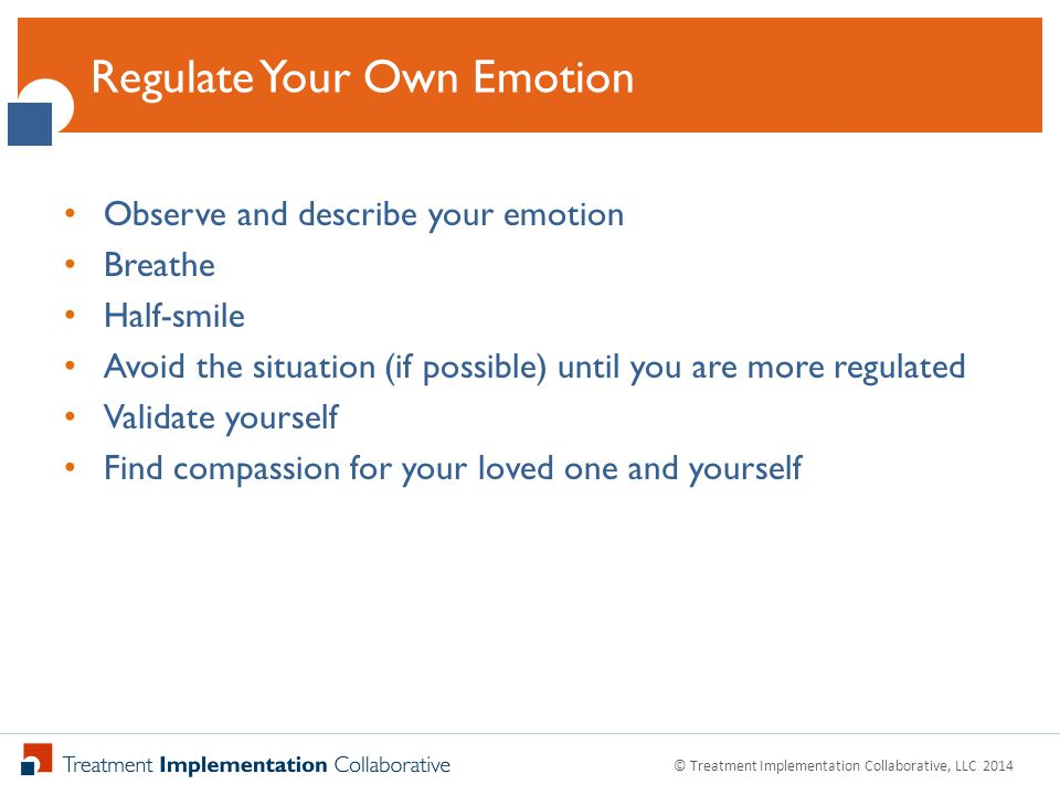 Click to Edit Master Title Style Observe and describe your emotion Breathe Half-smile Avoid the situation (if possible) until you are more regulated Validate yourself Find compassion for your loved one and yourself Regulate Your Own Emotion © Treatment Implementation Collaborative, LLC 2014