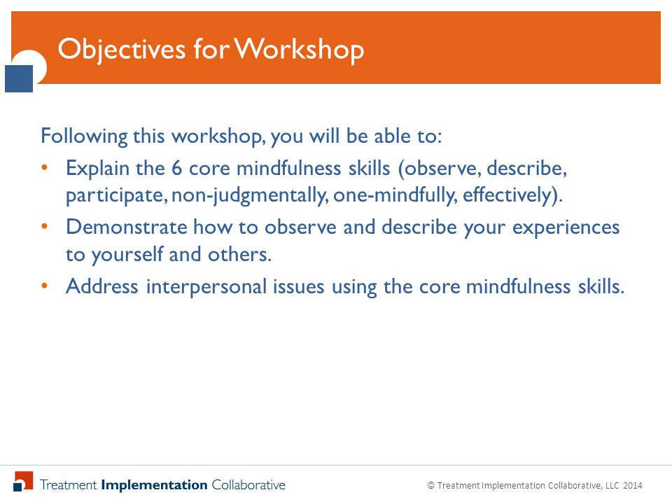 Click to Edit Master Title Style Following this workshop, you will be able to: Explain the 6 core mindfulness skills (observe, describe, participate, non-judgmentally, one-mindfully, effectively).