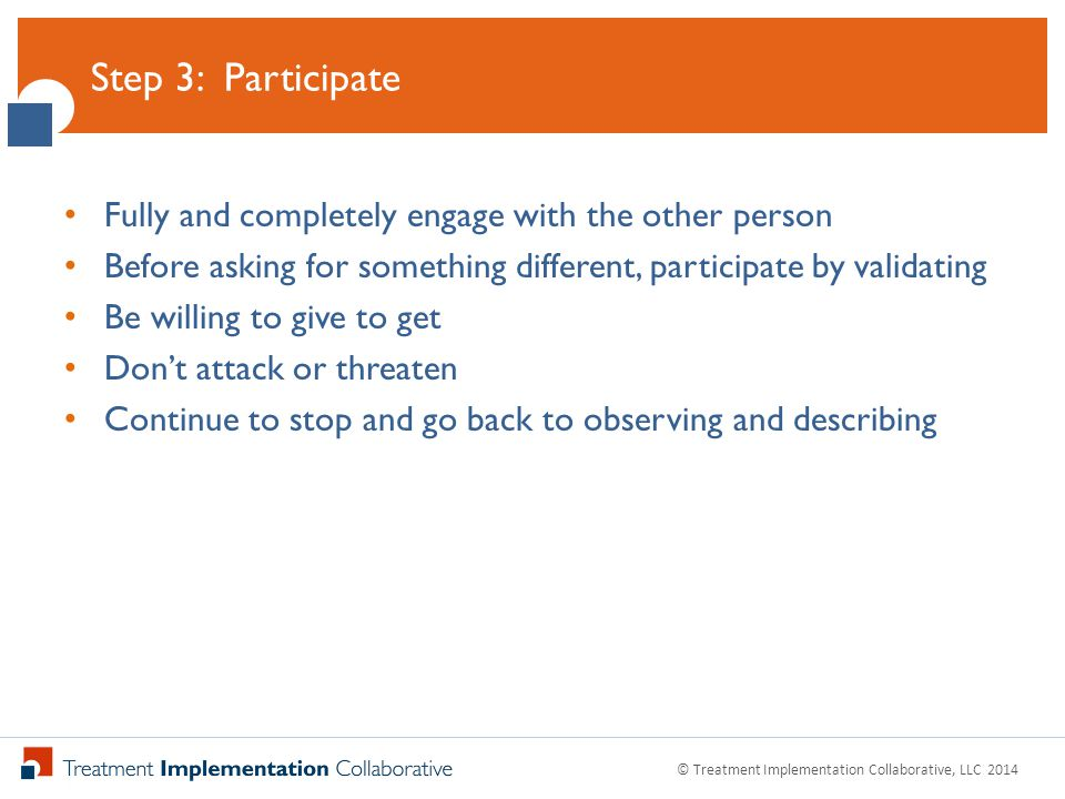 Click to Edit Master Title Style Fully and completely engage with the other person Before asking for something different, participate by validating Be willing to give to get Don't attack or threaten Continue to stop and go back to observing and describing Step 3: Participate © Treatment Implementation Collaborative, LLC 2014