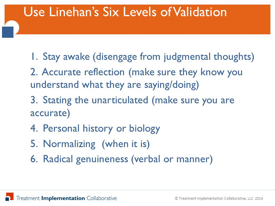 Click to Edit Master Title StyleThe Validation Thermometer © Treatment Implementation Collaborative, LLC 2014 Pay attention to your loved one's emotion When emotion goes up, increase validation When your emotion goes up, increase validation