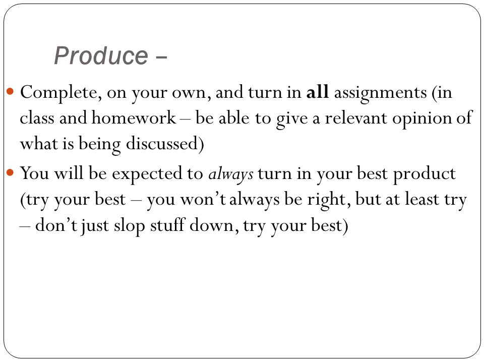 Produce – Complete, on your own, and turn in all assignments (in class and homework – be able to give a relevant opinion of what is being discussed) You will be expected to always turn in your best product (try your best – you won't always be right, but at least try – don't just slop stuff down, try your best)