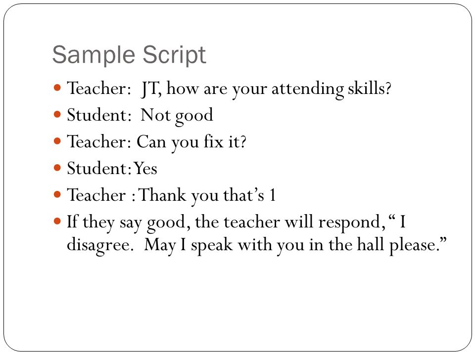 Sample Script Teacher: JT, how are your attending skills.