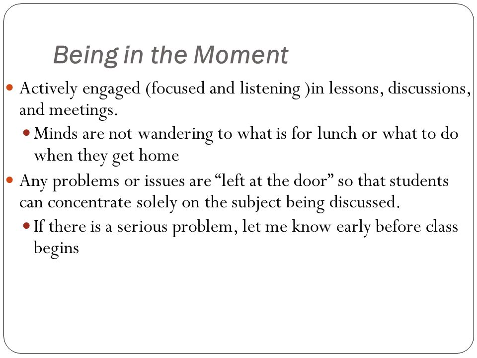 Being in the Moment Actively engaged (focused and listening )in lessons, discussions, and meetings.