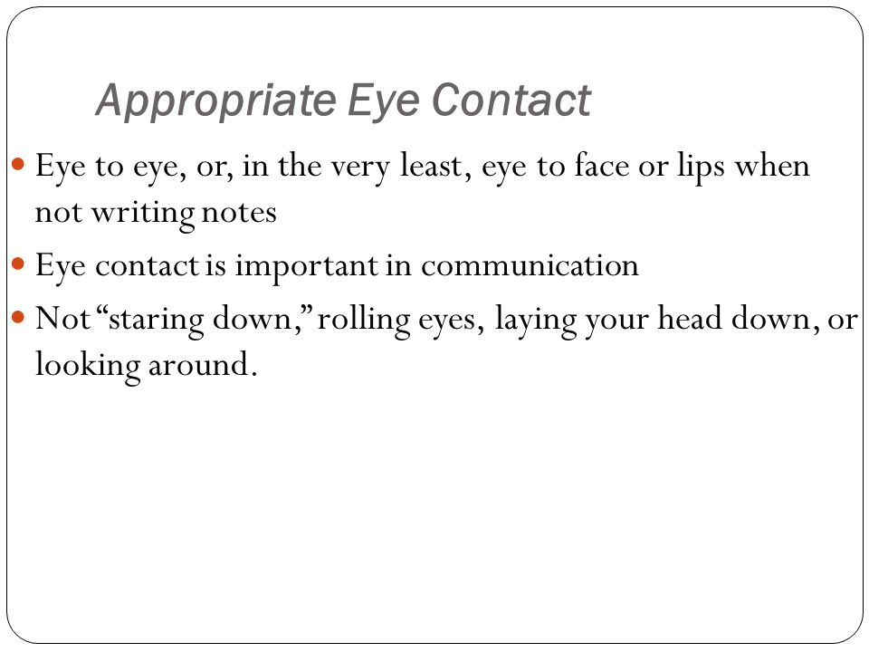 Appropriate Eye Contact Eye to eye, or, in the very least, eye to face or lips when not writing notes Eye contact is important in communication Not staring down, rolling eyes, laying your head down, or looking around.