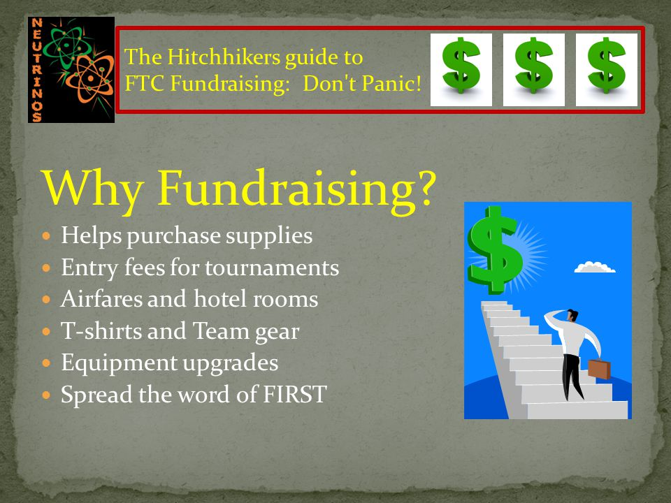 How Much? Registration – $275 Tournament fees - $100 T-shirts and Team gear - $300 Equipment - $2000 Total Minimum - $3000 The Hitchhikers guide to FT