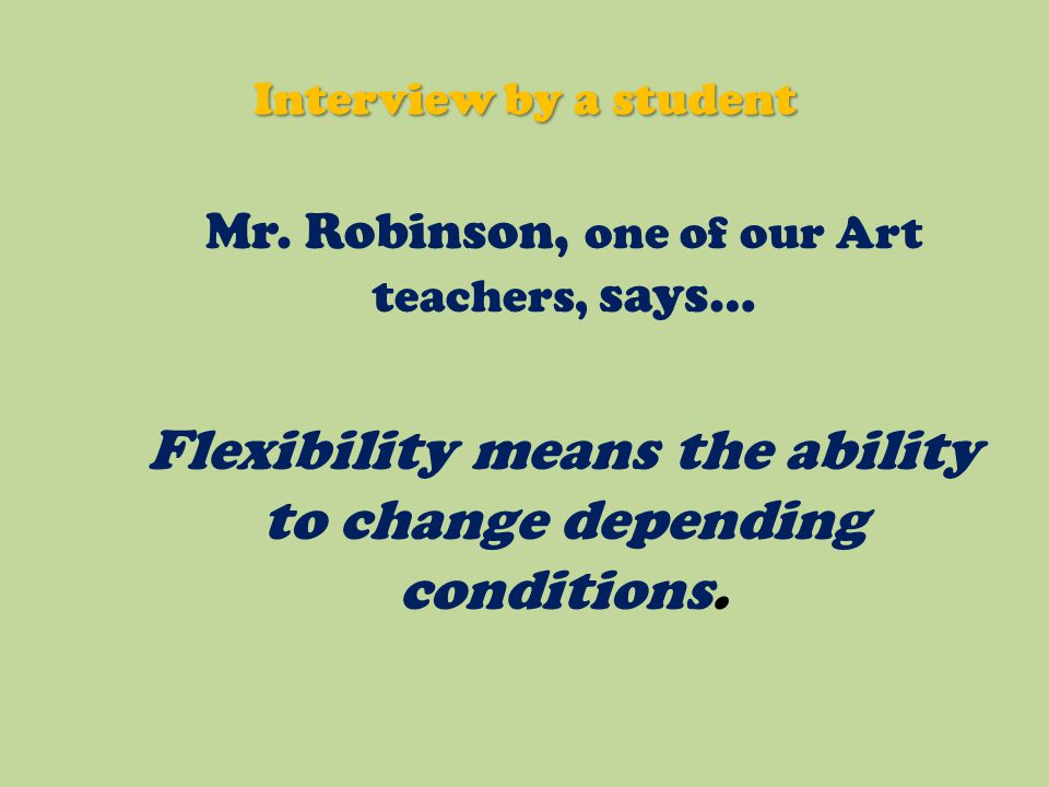 Mr. Robinson, one of our Art teachers, says… Flexibility means the ability to change depending conditions. Interview by a student