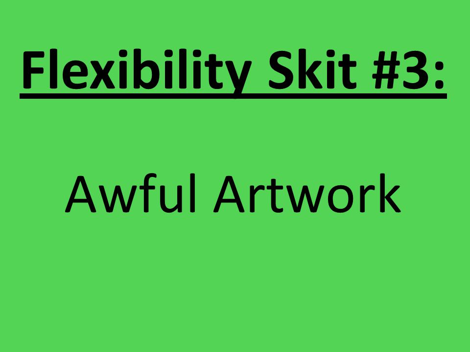 Flexibility Skit #3: Awful Artwork