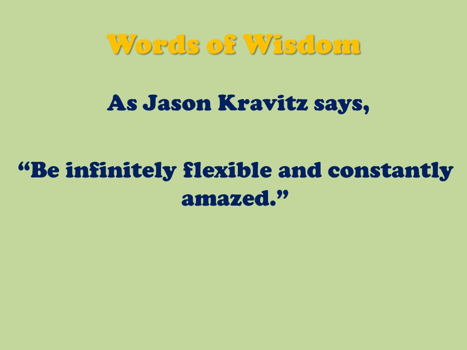 As Jason Kravitz says, Be infinitely flexible and constantly amazed. Words of Wisdom