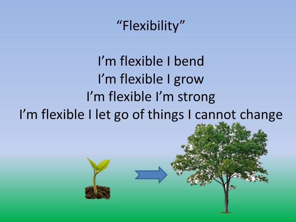 Flexibility I'm flexible I bend I'm flexible I grow I'm flexible I'm strong I'm flexible I let go of things I cannot change