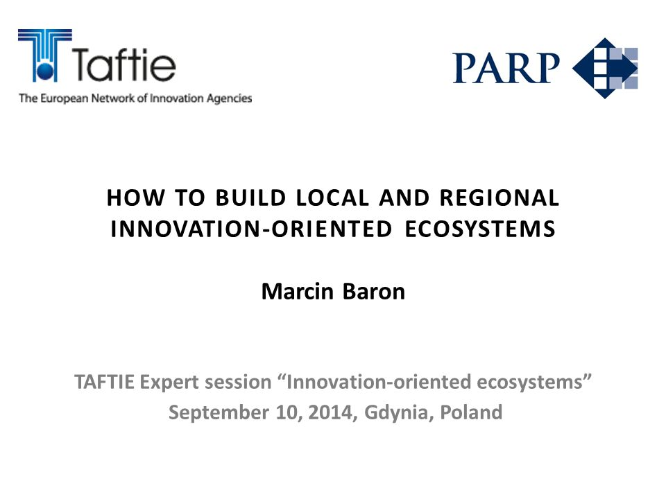 "HOW TO BUILD LOCAL AND REGIONAL INNOVATION-ORIENTED ECOSYSTEMS Marcin Baron TAFTIE Expert session ""Innovation-oriented ecosystems"" September 10, 2014,"