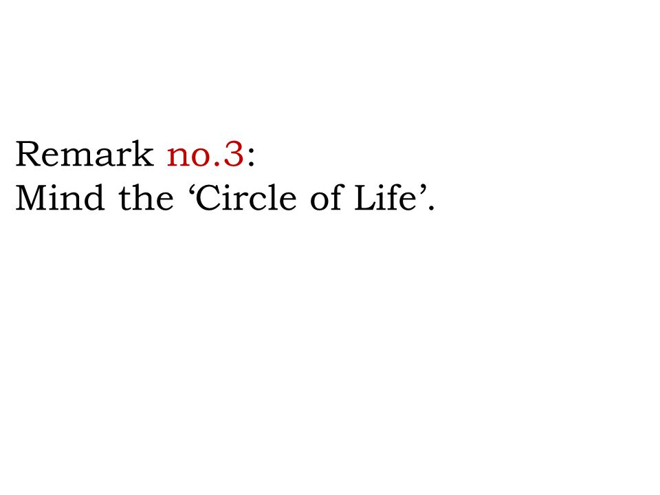 Remark no.3: Mind the 'Circle of Life'.