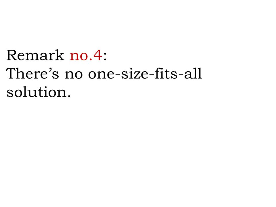 Remark no.4: There's no one-size-fits-all solution.