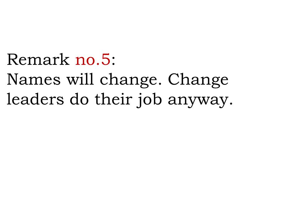 Remark no.5: Names will change. Change leaders do their job anyway.