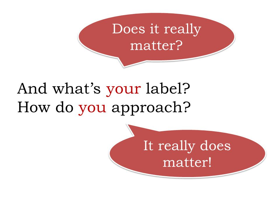 And what's your label? How do you approach? Does it really matter? It really does matter!