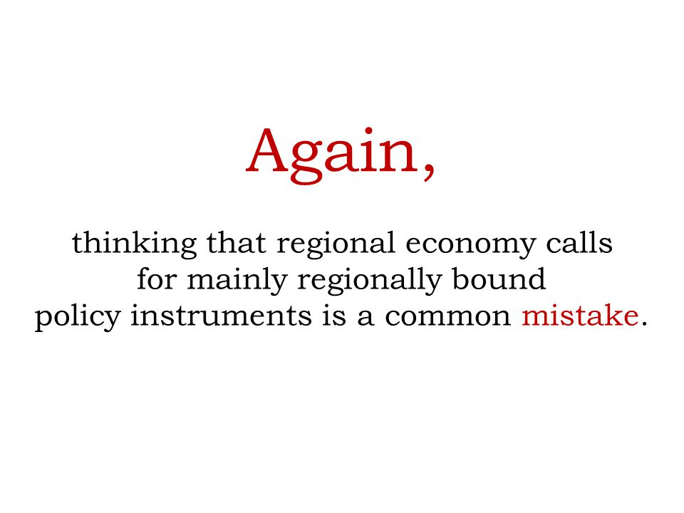 Again, thinking that regional economy calls for mainly regionally bound policy instruments is a common mistake.