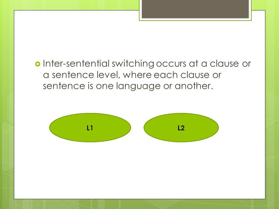  Inter-sentential switching occurs at a clause or a sentence level, where each clause or sentence is one language or another.