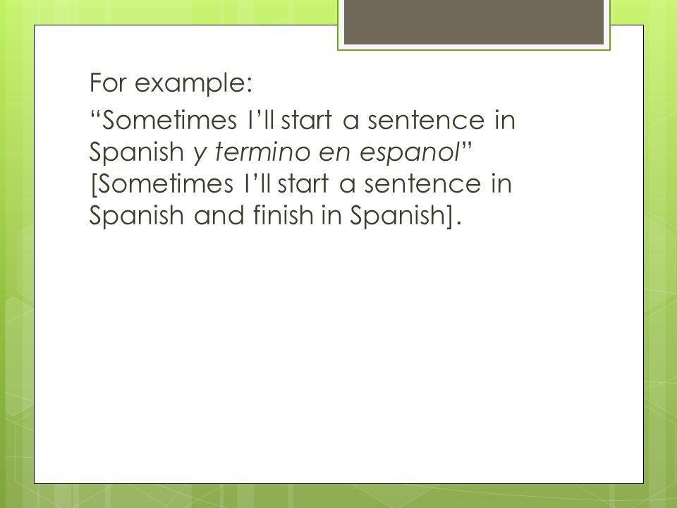 "For example: ""Sometimes I'll start a sentence in Spanish y termino en espanol"" [Sometimes I'll start a sentence in Spanish and finish in Spanish]."