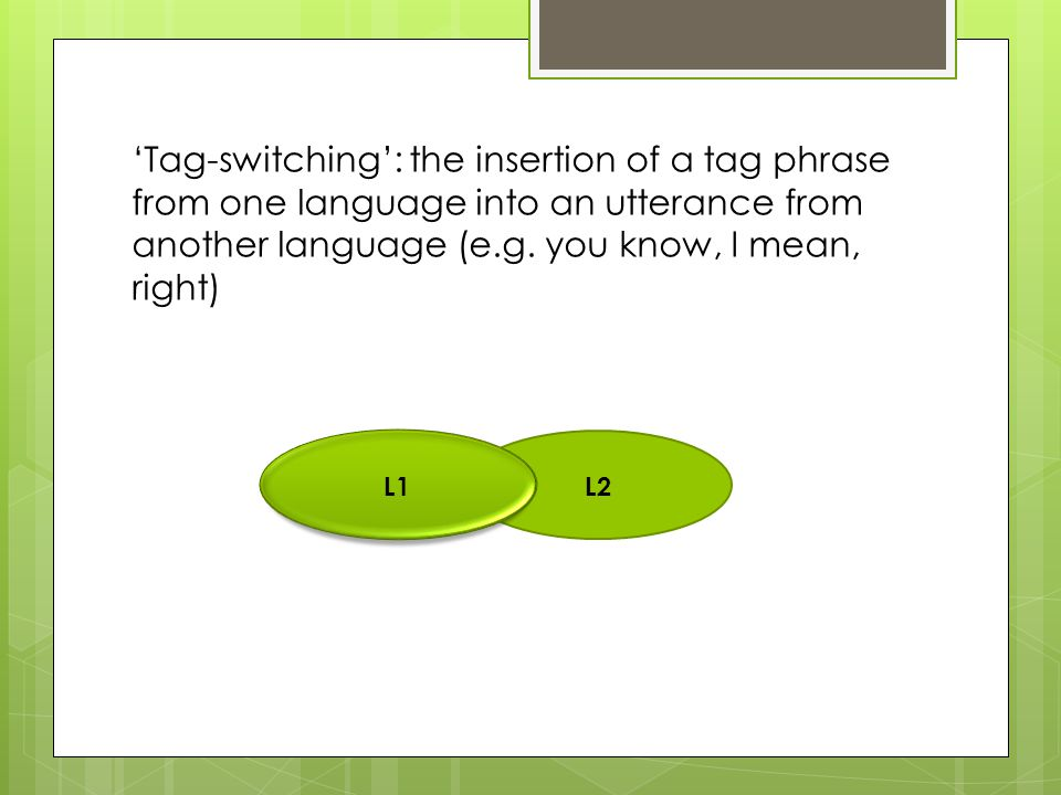 'Tag-switching': the insertion of a tag phrase from one language into an utterance from another language (e.g. you know, I mean, right) L2 L1