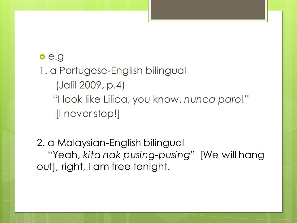 " e.g 1. a Portugese-English bilingual (Jalil 2009, p.4) ""I look like Lilica, you know, nunca paro!"" [I never stop!] 2. a Malaysian-English bilingual"