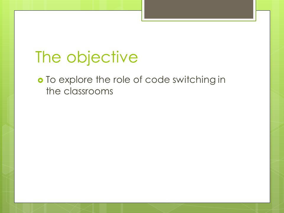 The objective  To explore the role of code switching in the classrooms