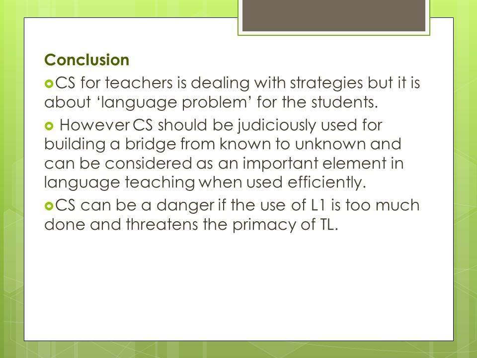 Conclusion  CS for teachers is dealing with strategies but it is about 'language problem' for the students.