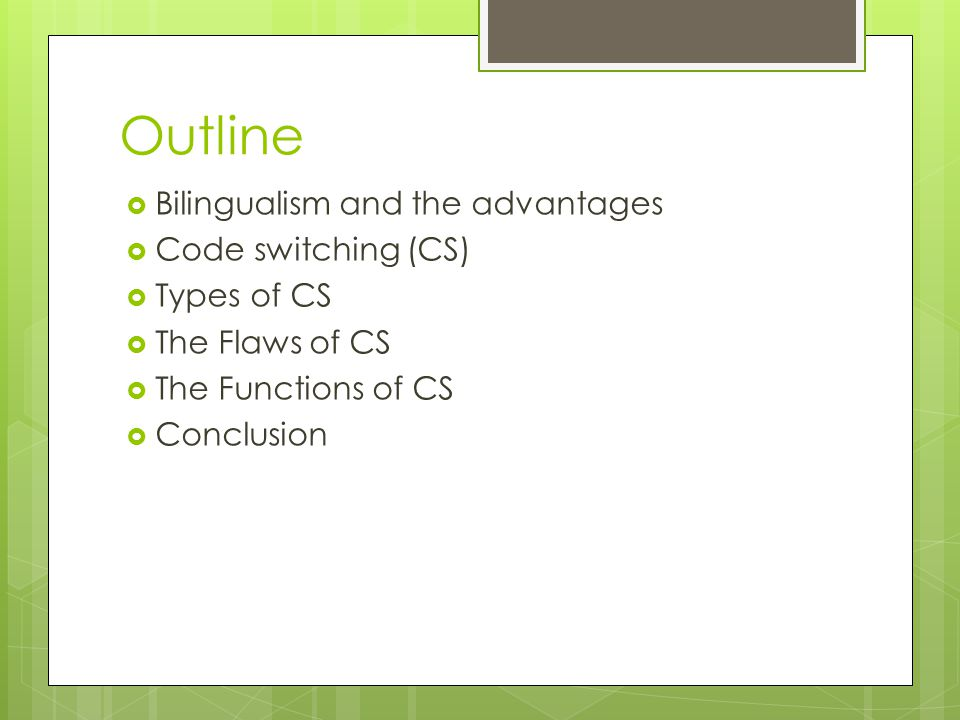 Outline  Bilingualism and the advantages  Code switching (CS)  Types of CS  The Flaws of CS  The Functions of CS  Conclusion
