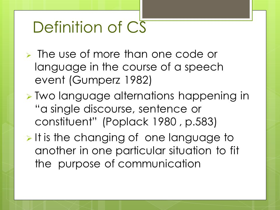  The use of more than one code or language in the course of a speech event (Gumperz 1982)  Two language alternations happening in a single discourse, sentence or constituent (Poplack 1980, p.583)  It is the changing of one language to another in one particular situation to fit the purpose of communication Definition of CS