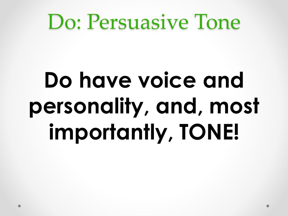 Do: Persuasive Tone Do have voice and personality, and, most importantly, TONE!